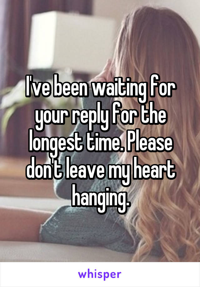 I've been waiting for your reply for the longest time. Please don't leave my heart hanging.