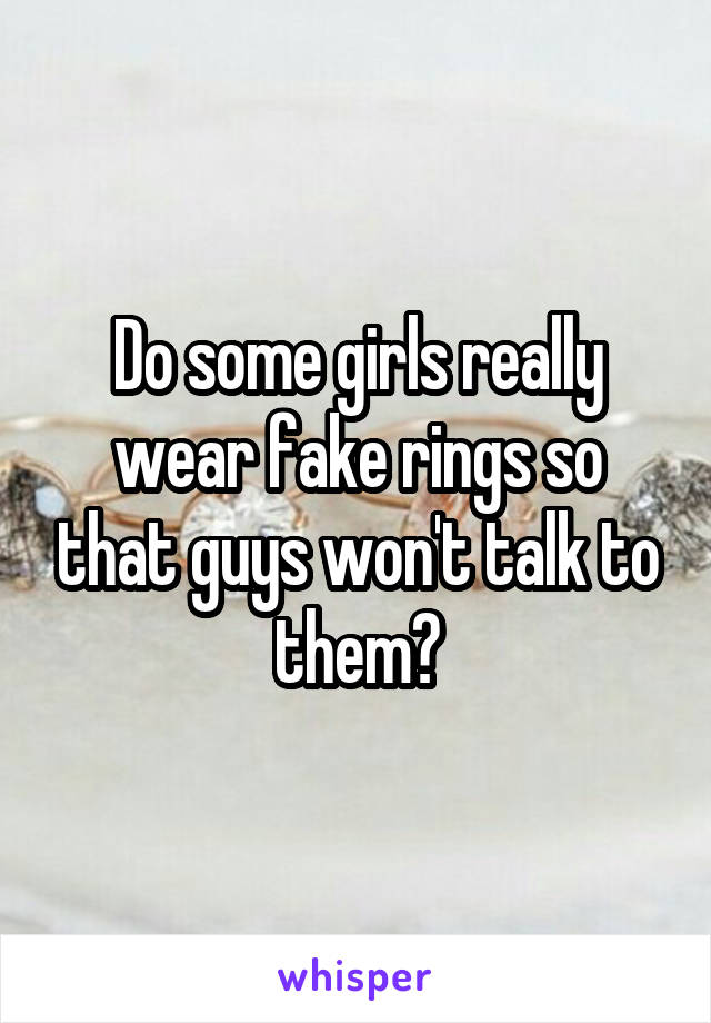 Do some girls really wear fake rings so that guys won't talk to them?