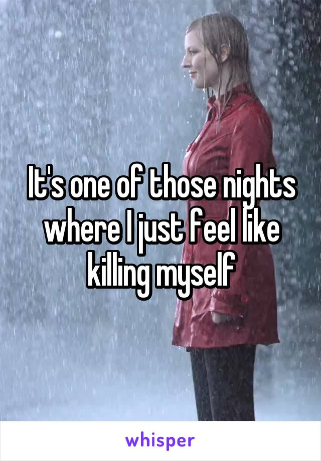 It's one of those nights where I just feel like killing myself