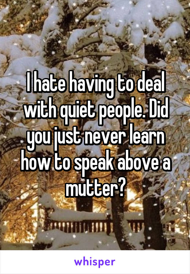 I hate having to deal with quiet people. Did you just never learn how to speak above a mutter?