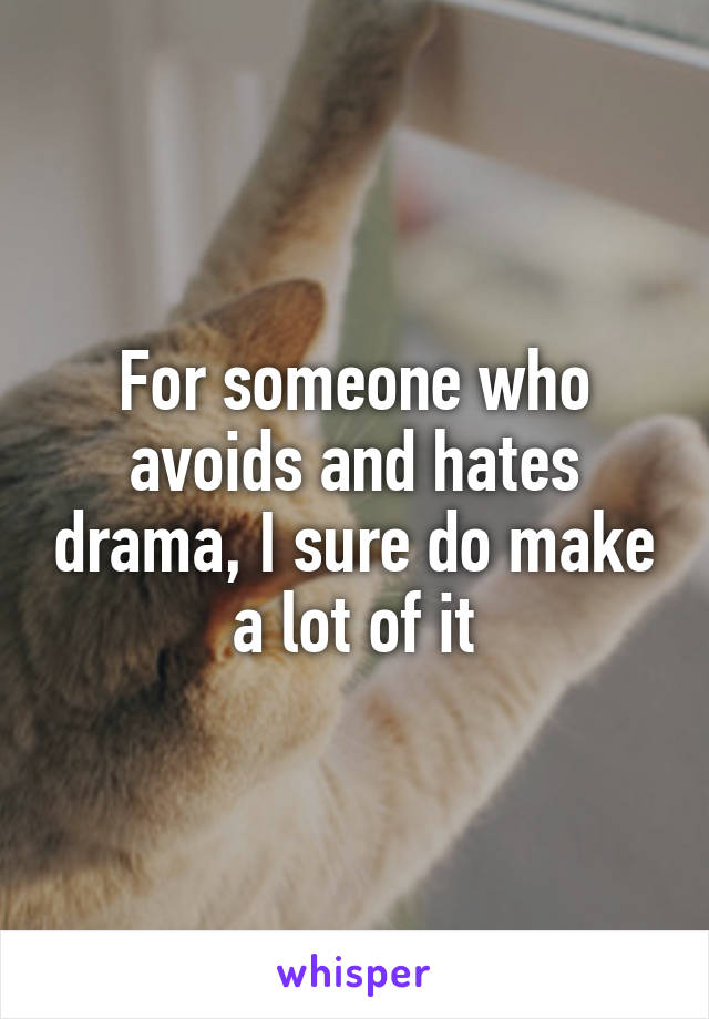 For someone who avoids and hates drama, I sure do make a lot of it