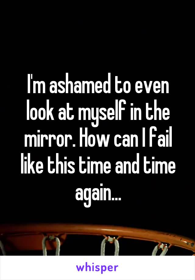 I'm ashamed to even look at myself in the mirror. How can I fail like this time and time again...