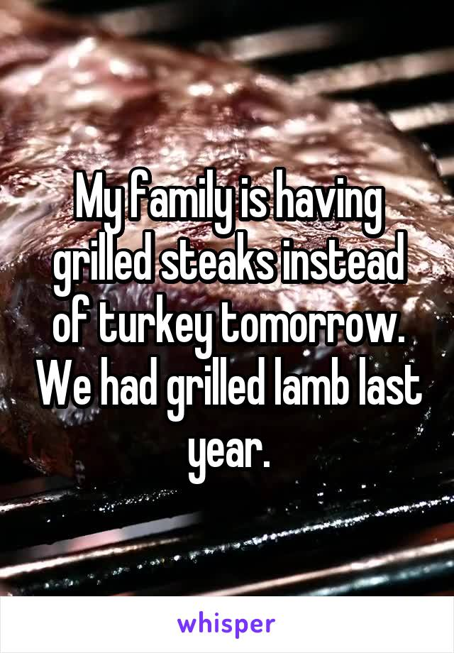 My family is having grilled steaks instead of turkey tomorrow. We had grilled lamb last year.