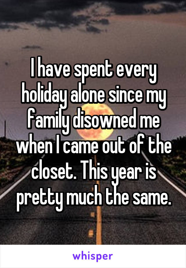 I have spent every holiday alone since my family disowned me when I came out of the closet. This year is pretty much the same.