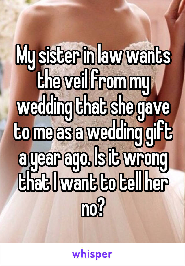 My sister in law wants the veil from my wedding that she gave to me as a wedding gift a year ago. Is it wrong that I want to tell her no?