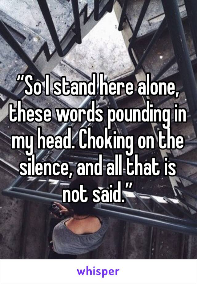"""""""So I stand here alone, these words pounding in my head. Choking on the silence, and all that is not said."""""""