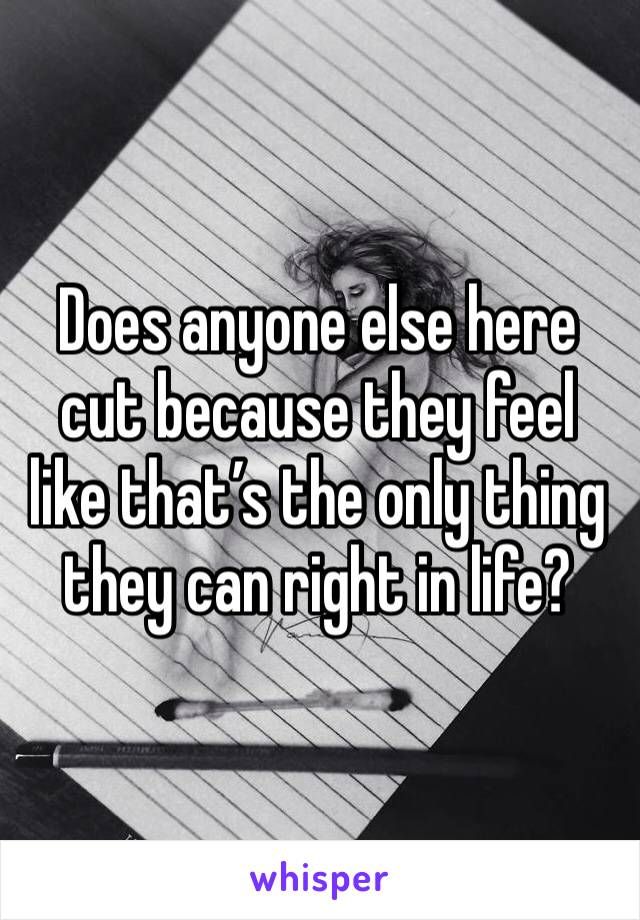 Does anyone else here cut because they feel like that's the only thing they can right in life?