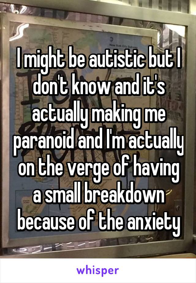 I might be autistic but I don't know and it's actually making me paranoid and I'm actually on the verge of having a small breakdown because of the anxiety
