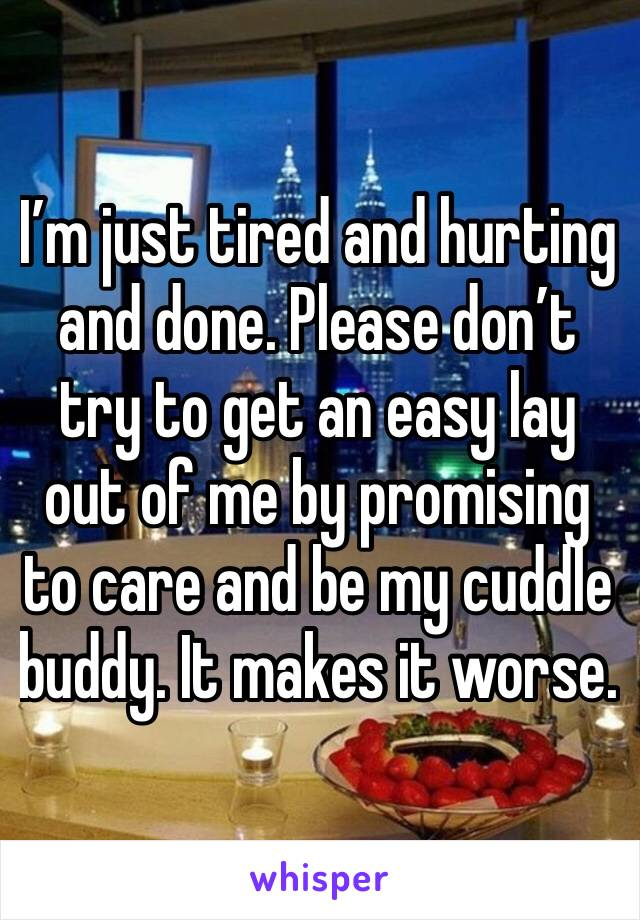 I'm just tired and hurting and done. Please don't try to get an easy lay out of me by promising to care and be my cuddle buddy. It makes it worse.