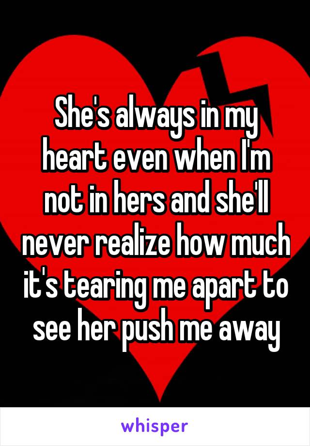 She's always in my heart even when I'm not in hers and she'll never realize how much it's tearing me apart to see her push me away