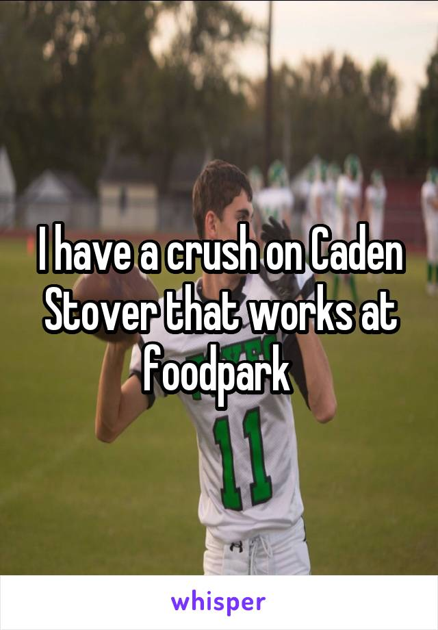 I have a crush on Caden Stover that works at foodpark