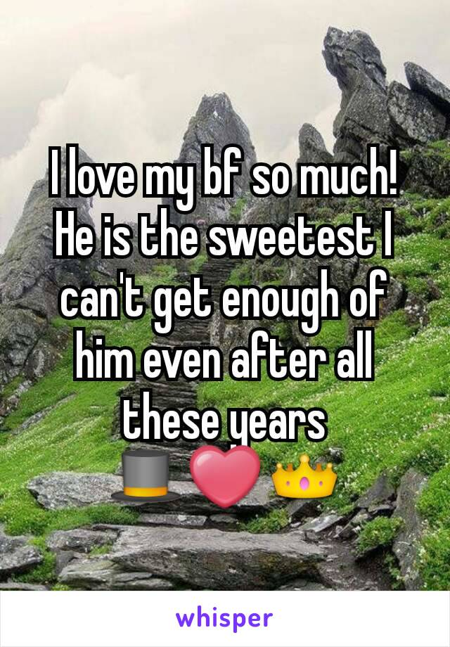 I love my bf so much! He is the sweetest I can't get enough of him even after all these years 🎩❤👑
