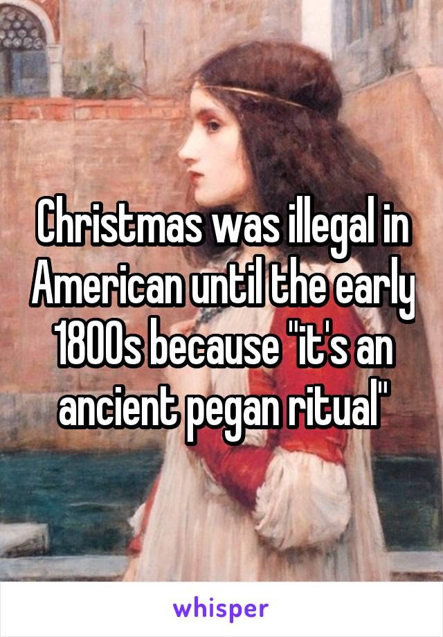 """Christmas was illegal in American until the early 1800s because """"it's an ancient pegan ritual"""""""