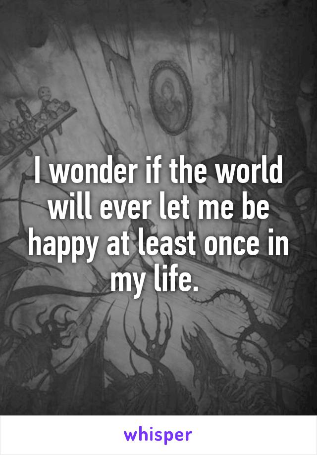 I wonder if the world will ever let me be happy at least once in my life.