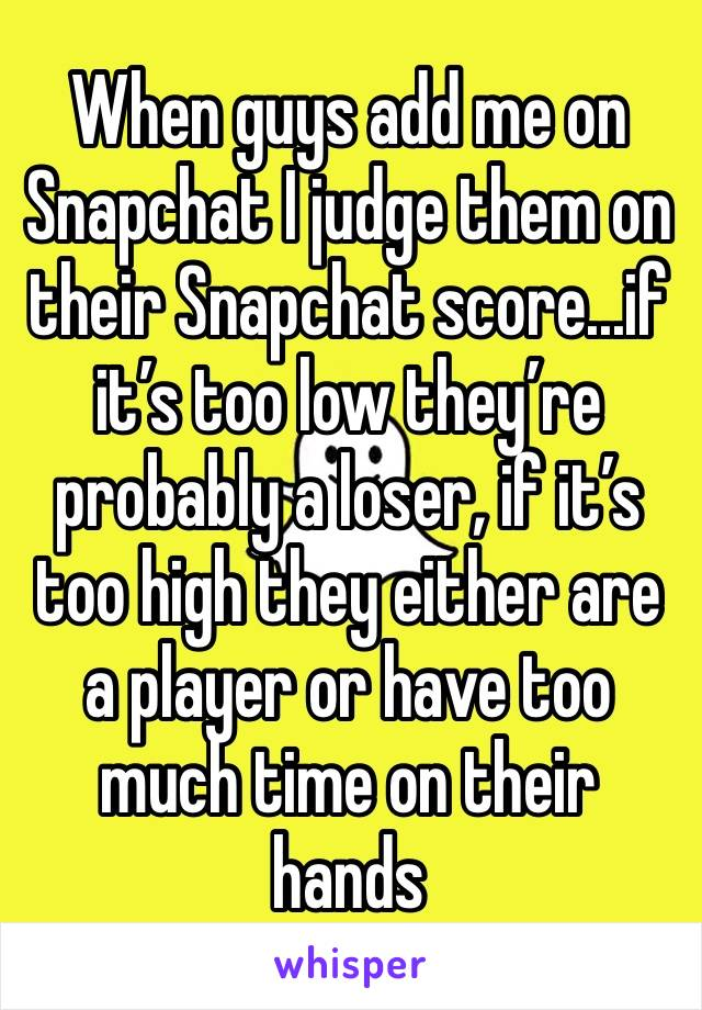 When guys add me on Snapchat I judge them on their Snapchat score...if it's too low they're probably a loser, if it's too high they either are a player or have too much time on their hands