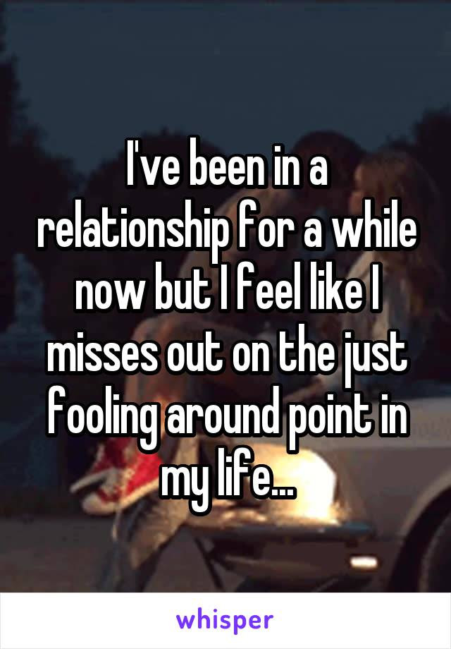 I've been in a relationship for a while now but I feel like I misses out on the just fooling around point in my life...