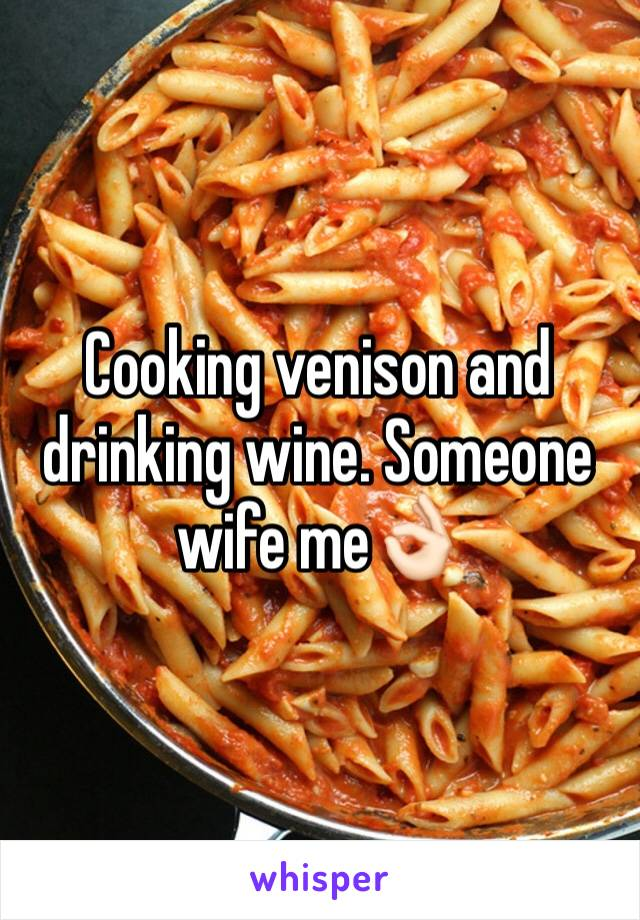 Cooking venison and drinking wine. Someone wife me👌🏻