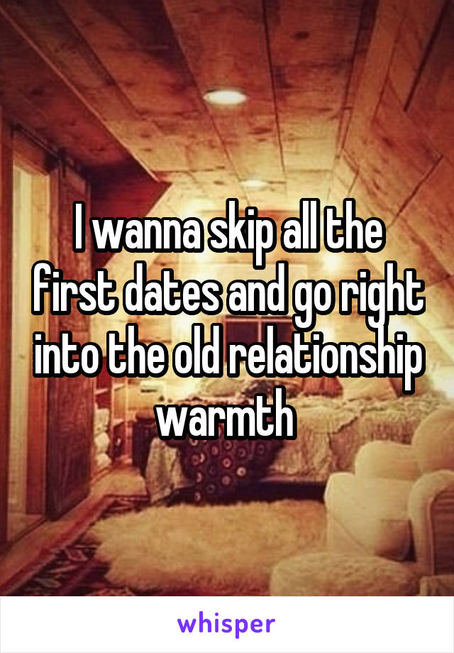 I wanna skip all the first dates and go right into the old relationship warmth