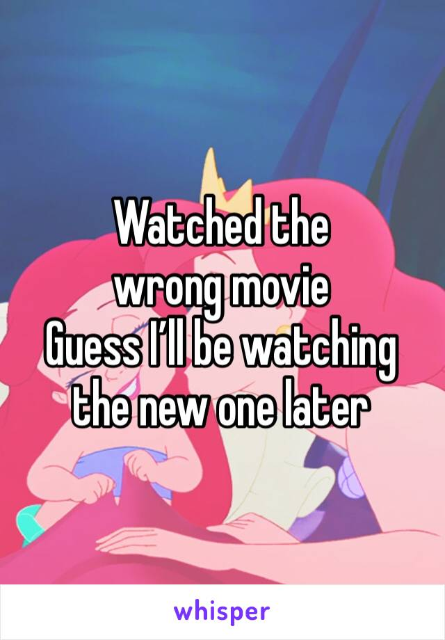 Watched the wrong movie  Guess I'll be watching the new one later