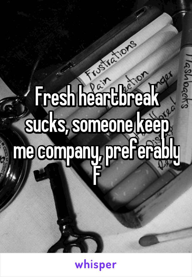 Fresh heartbreak sucks, someone keep me company, preferably F