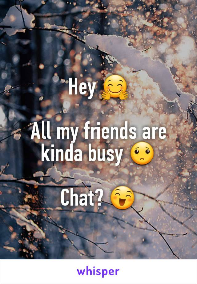 Hey 🤗  All my friends are kinda busy 🙁  Chat? 😄