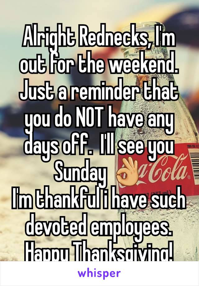 Alright Rednecks, I'm out for the weekend. Just a reminder that you do NOT have any days off.  I'll see you Sunday 👌 I'm thankful i have such devoted employees.  Happy Thanksgiving!