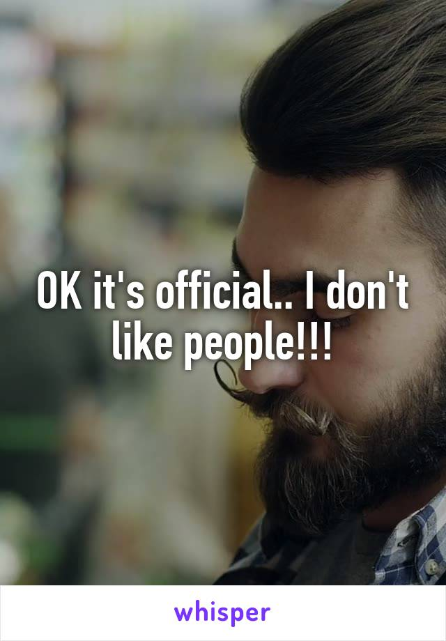 OK it's official.. I don't like people!!!
