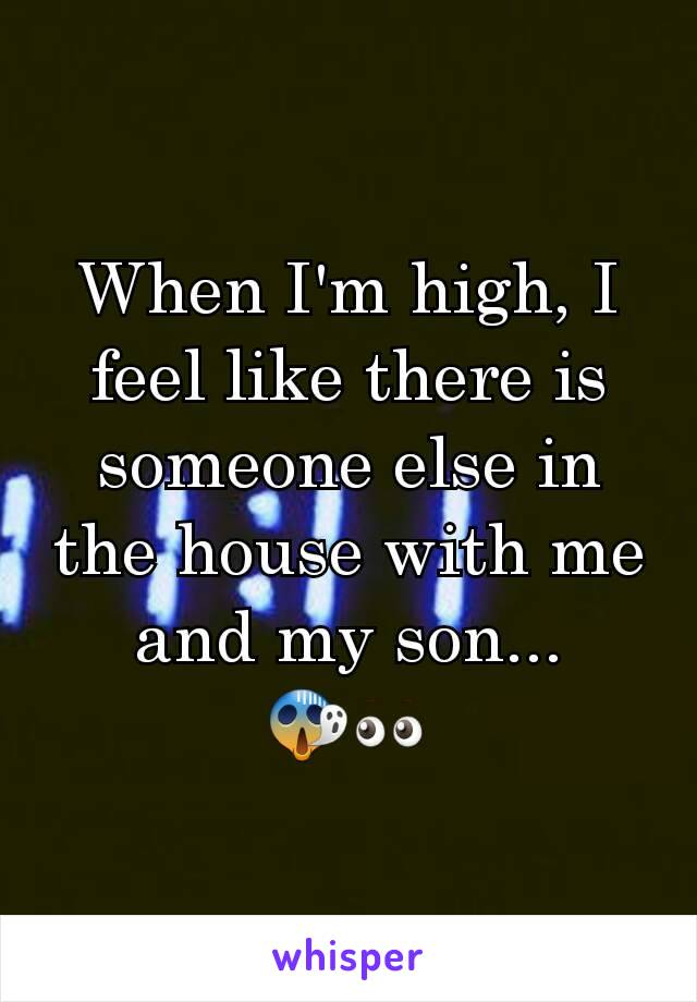 When I'm high, I feel like there is someone else in the house with me and my son... 😱👀