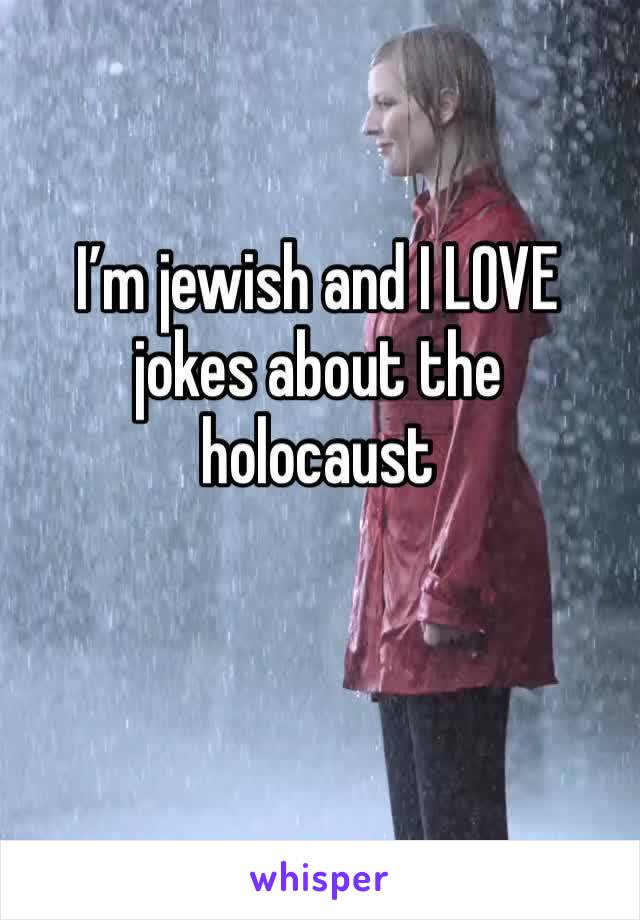 I'm jewish and I LOVE jokes about the holocaust