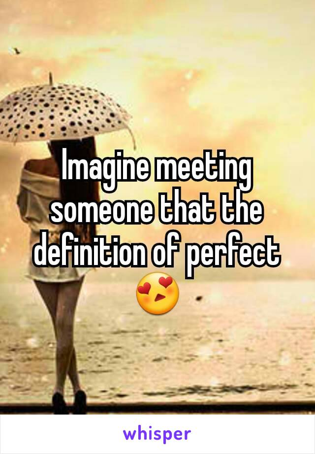 Imagine meeting  someone that the definition of perfect 😍