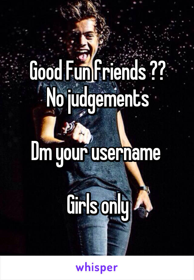 Good Fun friends ?? No judgements  Dm your username   Girls only