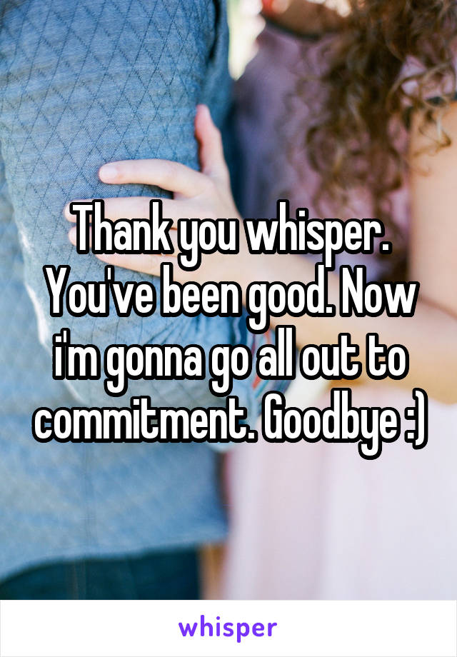 Thank you whisper. You've been good. Now i'm gonna go all out to commitment. Goodbye :)