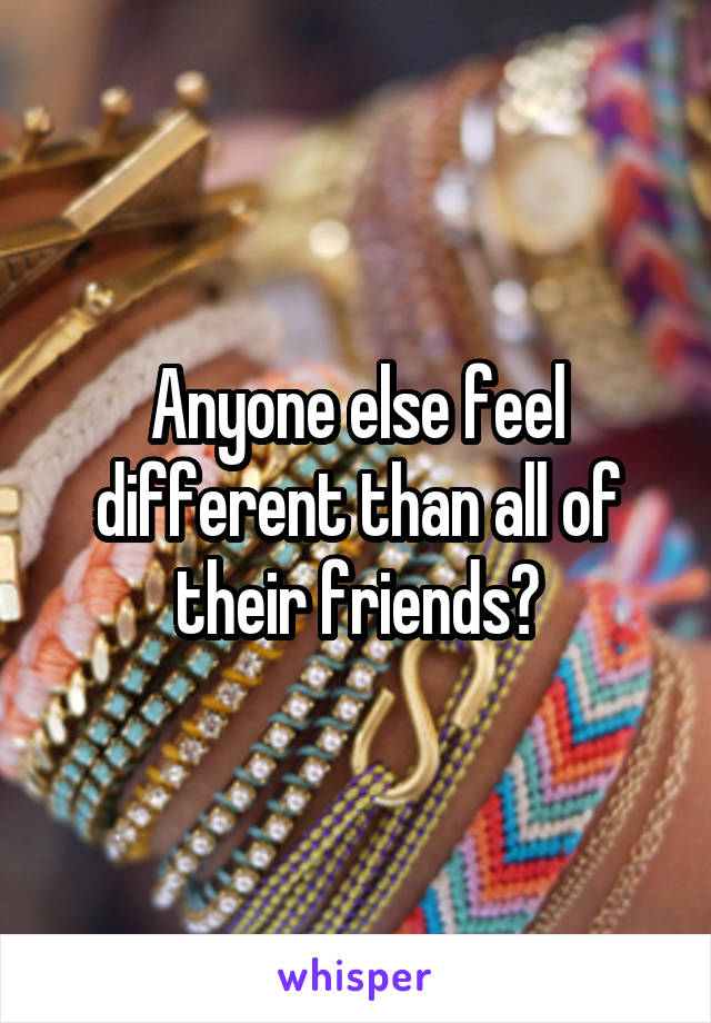 Anyone else feel different than all of their friends?