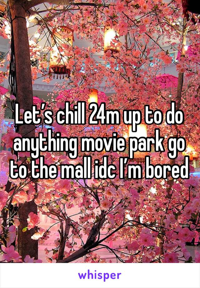 Let's chill 24m up to do anything movie park go to the mall idc I'm bored