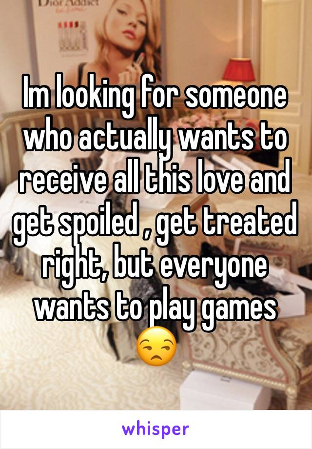 Im looking for someone who actually wants to receive all this love and get spoiled , get treated right, but everyone wants to play games 😒