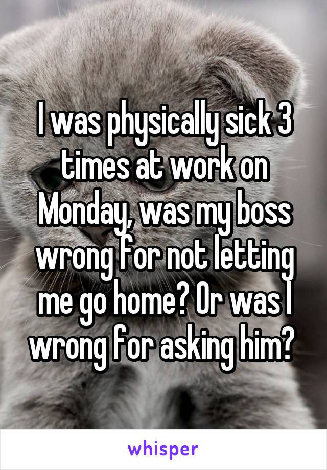 I was physically sick 3 times at work on Monday, was my boss wrong for not letting me go home? Or was I wrong for asking him?