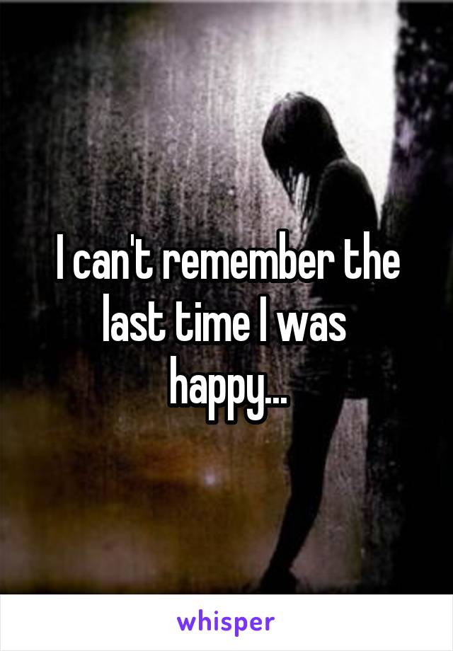 I can't remember the last time I was  happy...