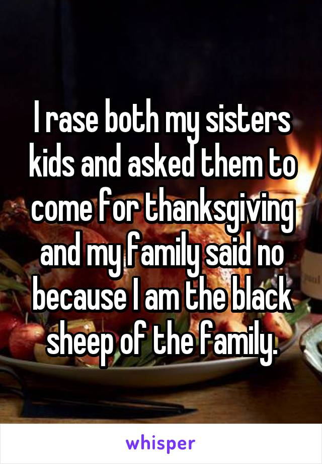 I rase both my sisters kids and asked them to come for thanksgiving and my family said no because I am the black sheep of the family.