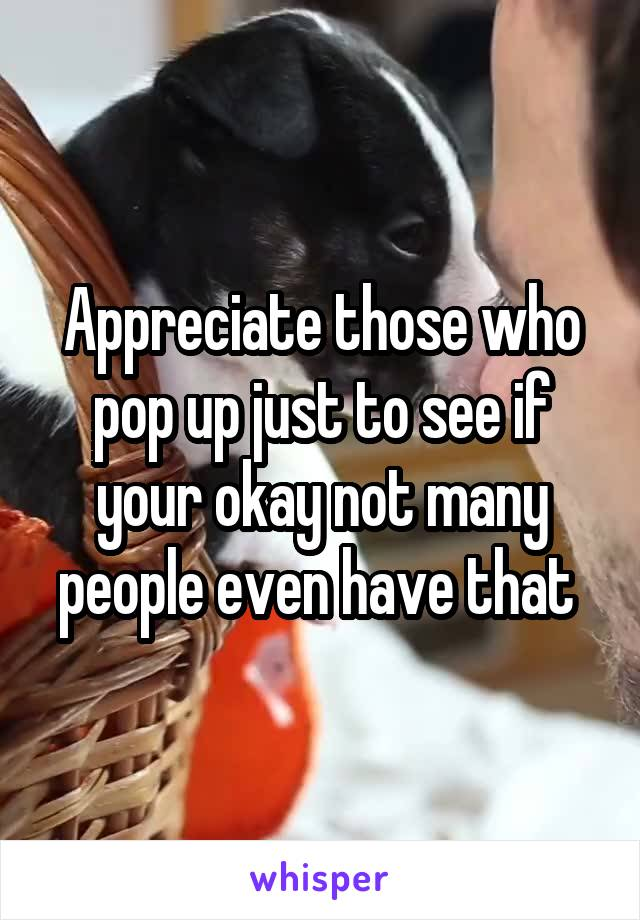 Appreciate those who pop up just to see if your okay not many people even have that