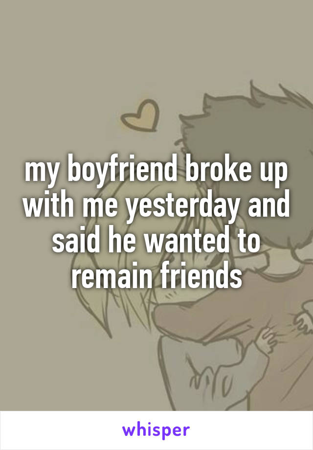 my boyfriend broke up with me yesterday and said he wanted to remain friends