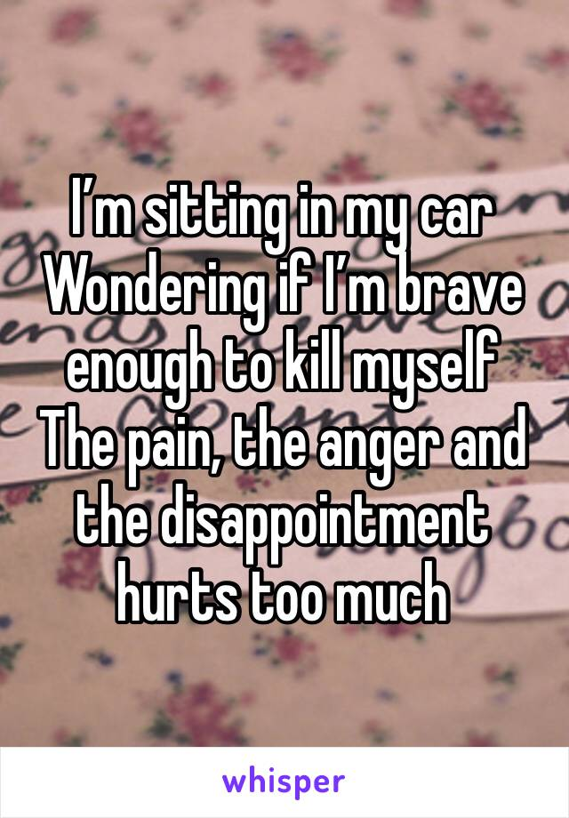 I'm sitting in my car Wondering if I'm brave enough to kill myself The pain, the anger and the disappointment hurts too much