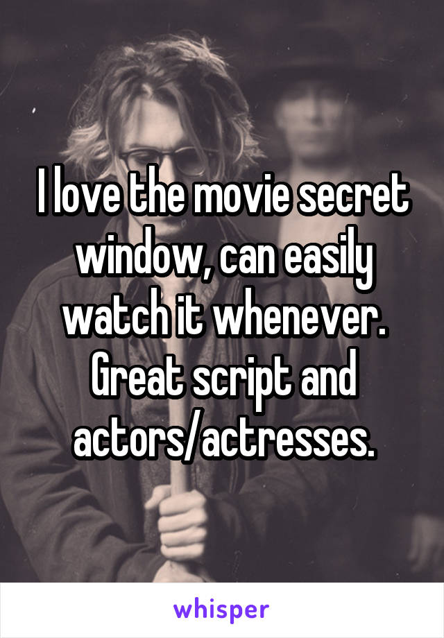 I love the movie secret window, can easily watch it whenever. Great script and actors/actresses.