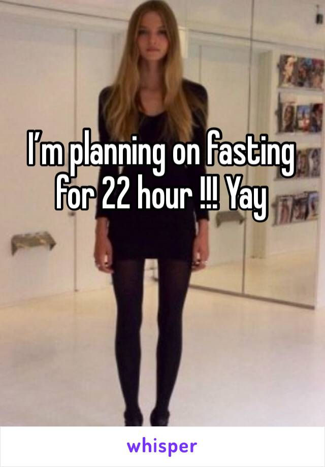 I'm planning on fasting for 22 hour !!! Yay