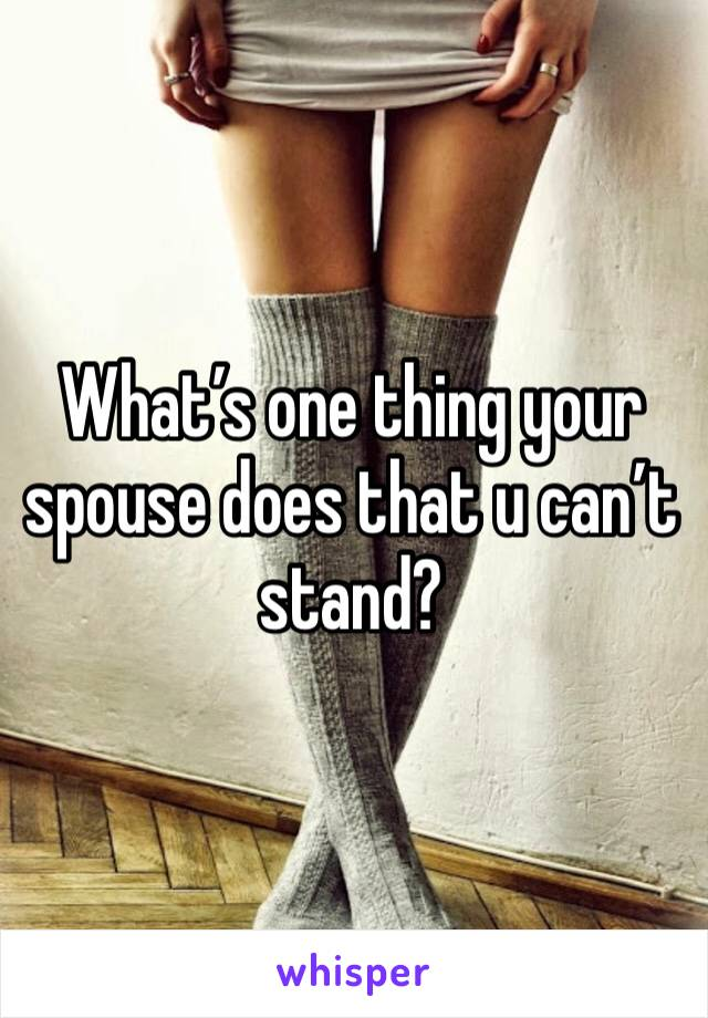 What's one thing your spouse does that u can't stand?