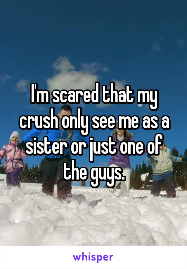 I'm scared that my crush only see me as a sister or just one of the guys.