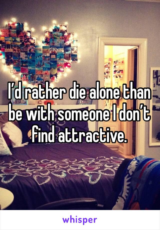 I'd rather die alone than be with someone I don't find attractive.