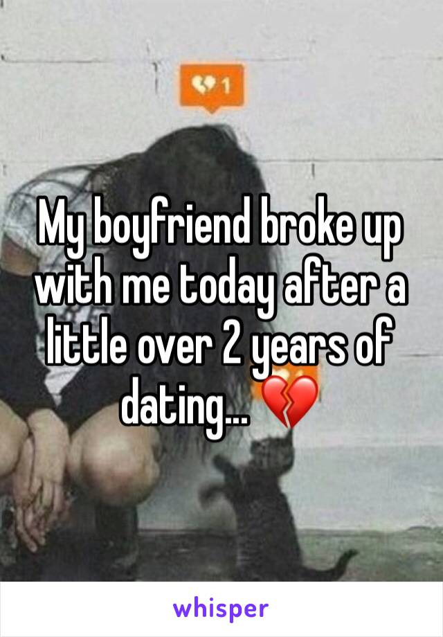 My boyfriend broke up with me today after a little over 2 years of dating... 💔