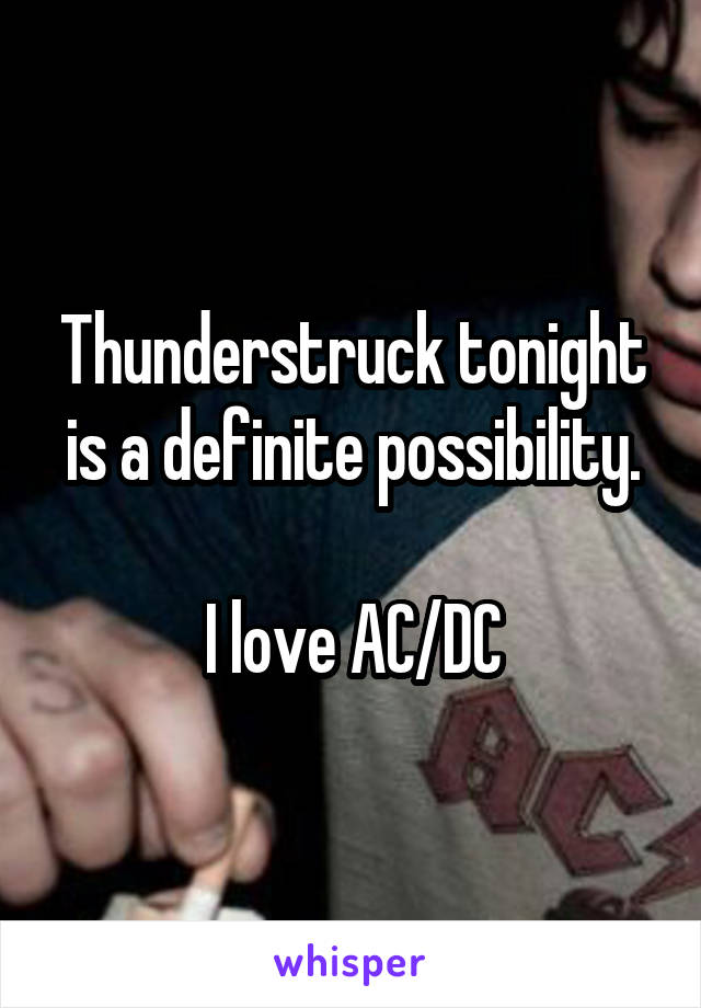 Thunderstruck tonight is a definite possibility.  I love AC/DC