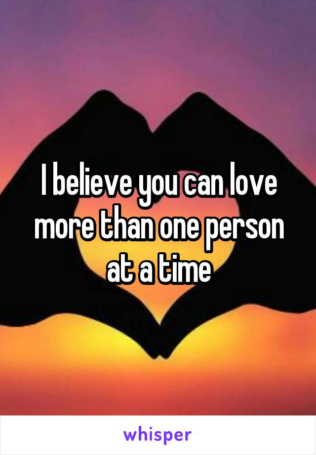 I believe you can love more than one person at a time
