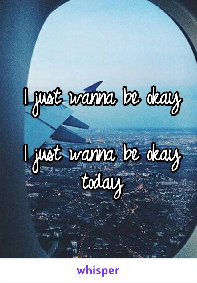 I just wanna be okay  I just wanna be okay today